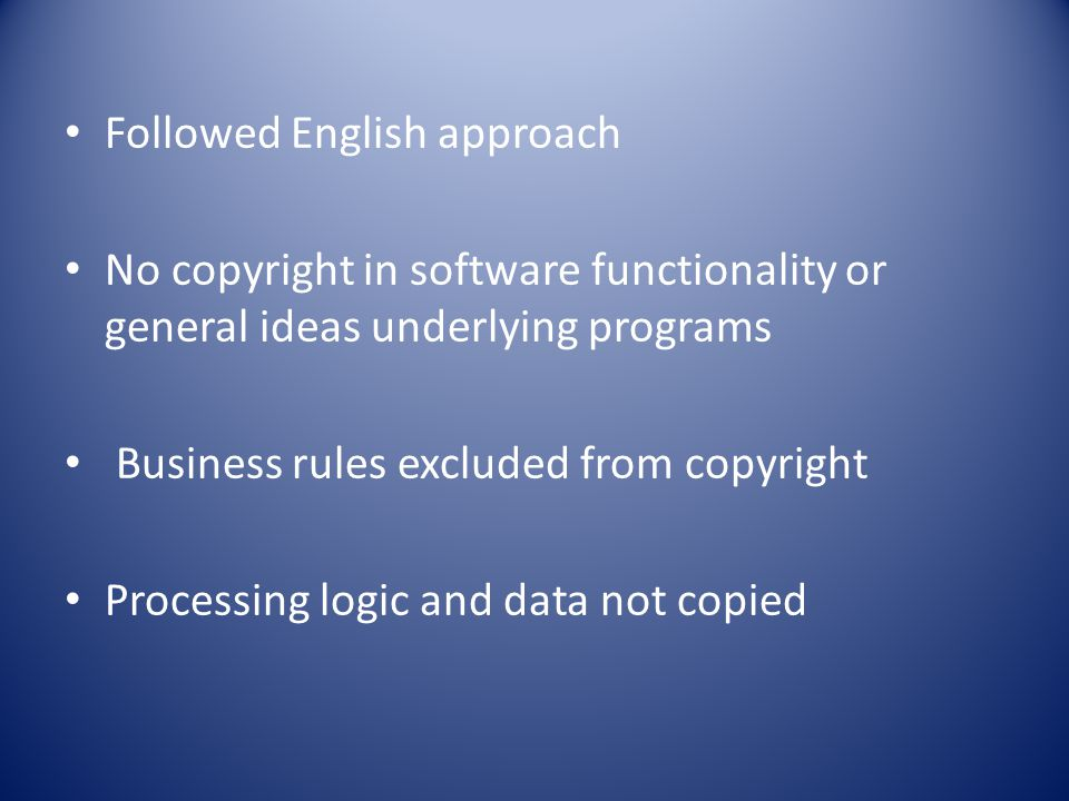 Followed English approach No copyright in software functionality or general ideas underlying programs Business rules excluded from copyright Processing logic and data not copied