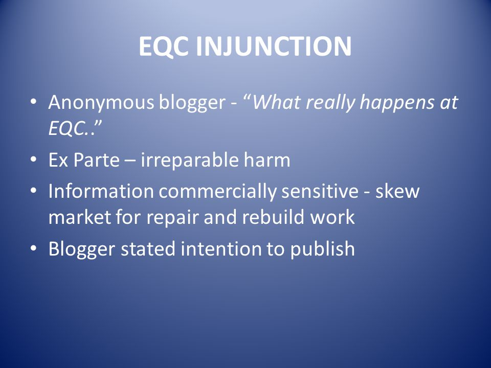 EQC INJUNCTION Anonymous blogger - What really happens at EQC.. Ex Parte – irreparable harm Information commercially sensitive - skew market for repair and rebuild work Blogger stated intention to publish