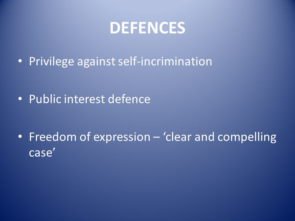 DEFENCES Privilege against self-incrimination Public interest defence Freedom of expression – 'clear and compelling case'
