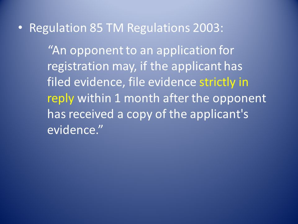 Regulation 85 TM Regulations 2003: An opponent to an application for registration may, if the applicant has filed evidence, file evidence strictly in reply within 1 month after the opponent has received a copy of the applicant s evidence.