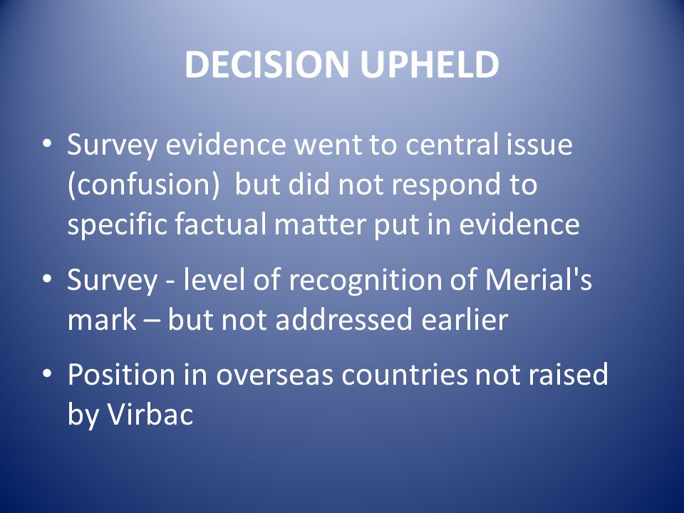DECISION UPHELD Survey evidence went to central issue (confusion) but did not respond to specific factual matter put in evidence Survey - level of recognition of Merial s mark – but not addressed earlier Position in overseas countries not raised by Virbac