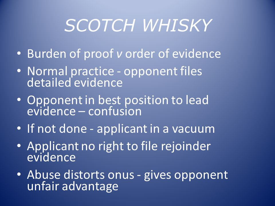 SCOTCH WHISKY Burden of proof v order of evidence Normal practice - opponent files detailed evidence Opponent in best position to lead evidence – confusion If not done - applicant in a vacuum Applicant no right to file rejoinder evidence Abuse distorts onus - gives opponent unfair advantage