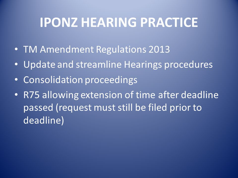 IPONZ HEARING PRACTICE TM Amendment Regulations 2013 Update and streamline Hearings procedures Consolidation proceedings R75 allowing extension of time after deadline passed (request must still be filed prior to deadline)