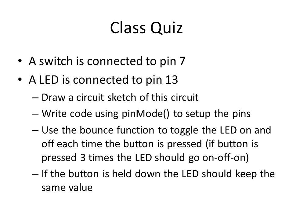 Class Quiz A switch is connected to pin 7 A LED is connected to pin 13 – Draw a circuit sketch of this circuit – Write code using pinMode() to setup t