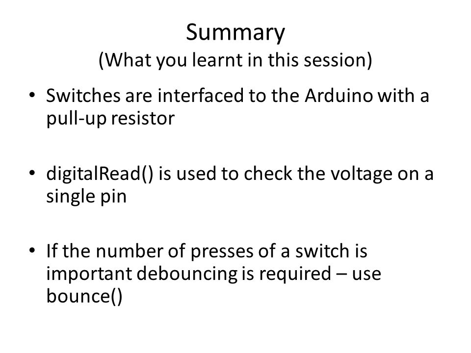 Summary (What you learnt in this session) Switches are interfaced to the Arduino with a pull-up resistor digitalRead() is used to check the voltage on