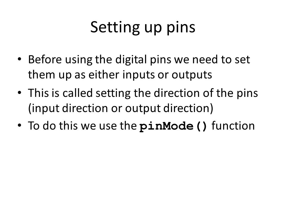 Setting up pins Before using the digital pins we need to set them up as either inputs or outputs This is called setting the direction of the pins (inp