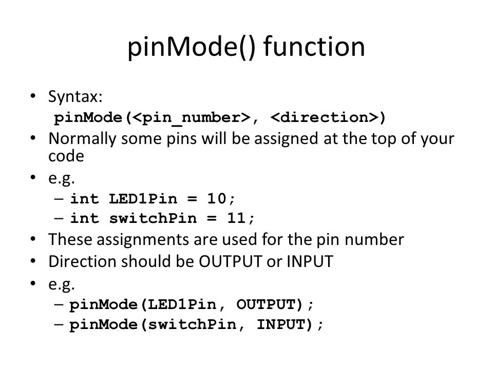 pinMode() function Syntax: pinMode(, ) Normally some pins will be assigned at the top of your code e.g. – int LED1Pin = 10; – int switchPin = 11; Thes