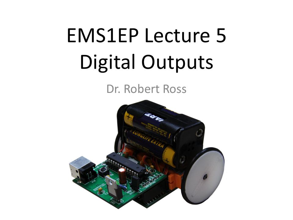 EMS1EP Lecture 5 Digital Outputs Dr. Robert Ross