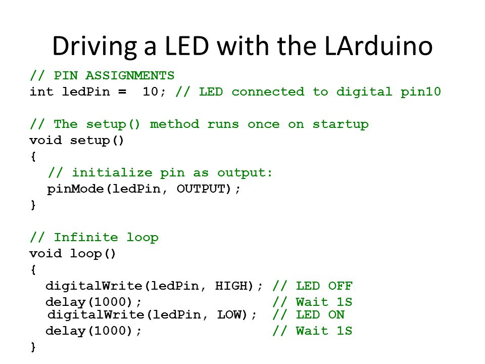 Driving a LED with the LArduino // PIN ASSIGNMENTS int ledPin = 10; // LED connected to digital pin10 // The setup() method runs once on startup void setup() { // initialize pin as output: pinMode(ledPin, OUTPUT); } // Infinite loop void loop() { digitalWrite(ledPin, HIGH);// LED OFF delay(1000); // Wait 1S digitalWrite(ledPin, LOW); // LED ON delay(1000); // Wait 1S }