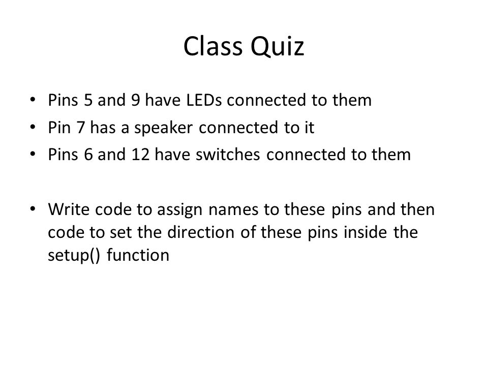 Class Quiz Pins 5 and 9 have LEDs connected to them Pin 7 has a speaker connected to it Pins 6 and 12 have switches connected to them Write code to assign names to these pins and then code to set the direction of these pins inside the setup() function