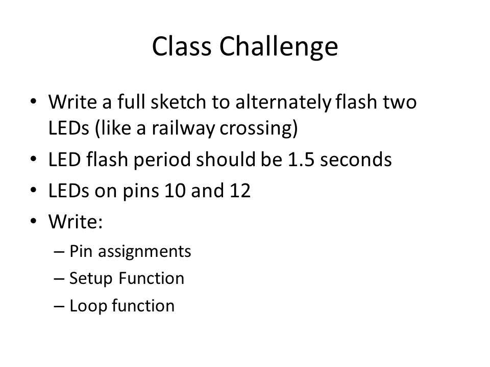 Class Challenge Write a full sketch to alternately flash two LEDs (like a railway crossing) LED flash period should be 1.5 seconds LEDs on pins 10 and 12 Write: – Pin assignments – Setup Function – Loop function