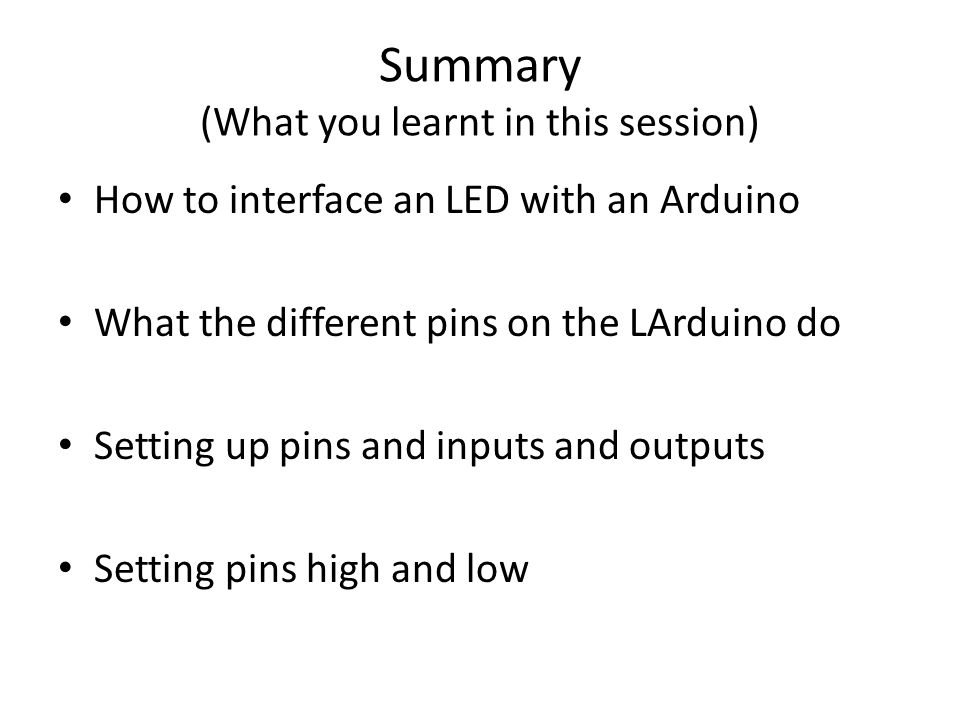 Summary (What you learnt in this session) How to interface an LED with an Arduino What the different pins on the LArduino do Setting up pins and inputs and outputs Setting pins high and low