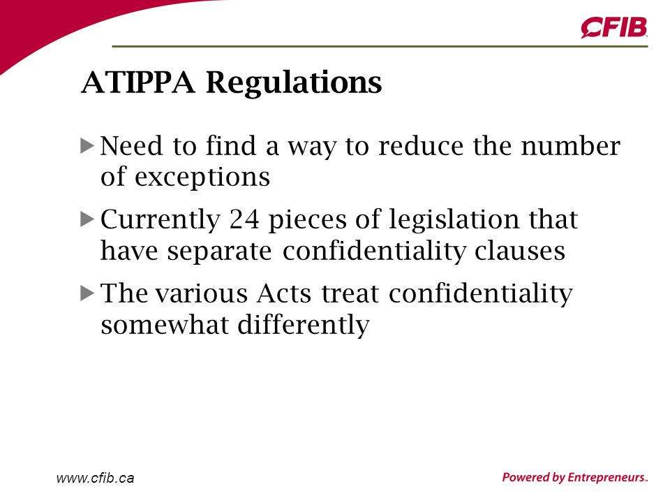 www.cfib.ca ATIPPA Regulations Need to find a way to reduce the number of exceptions Currently 24 pieces of legislation that have separate confidentiality clauses The various Acts treat confidentiality somewhat differently