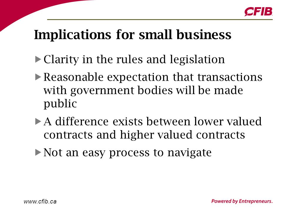 www.cfib.ca Implications for small business Clarity in the rules and legislation Reasonable expectation that transactions with government bodies will be made public A difference exists between lower valued contracts and higher valued contracts Not an easy process to navigate