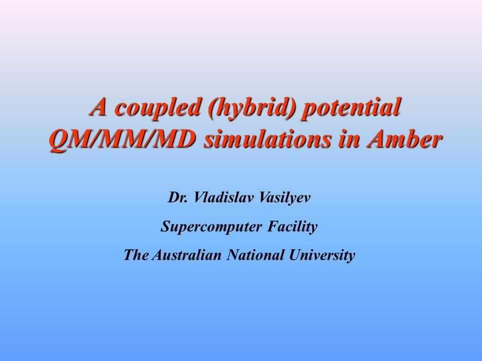 A coupled (hybrid) potential QM/MM/MD simulations in Amber Dr. Vladislav Vasilyev Supercomputer Facility The Australian National University