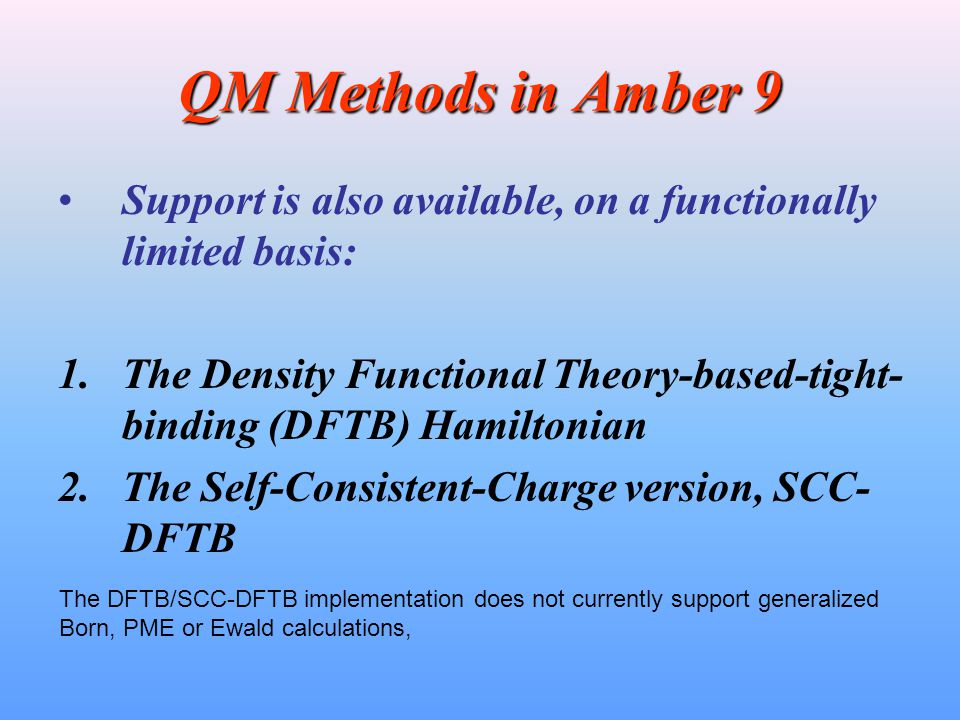 QM Methods in Amber 9 Support is also available, on a functionally limited basis: 1.The Density Functional Theory-based-tight- binding (DFTB) Hamiltonian 2.The Self-Consistent-Charge version, SCC- DFTB The DFTB/SCC-DFTB implementation does not currently support generalized Born, PME or Ewald calculations,