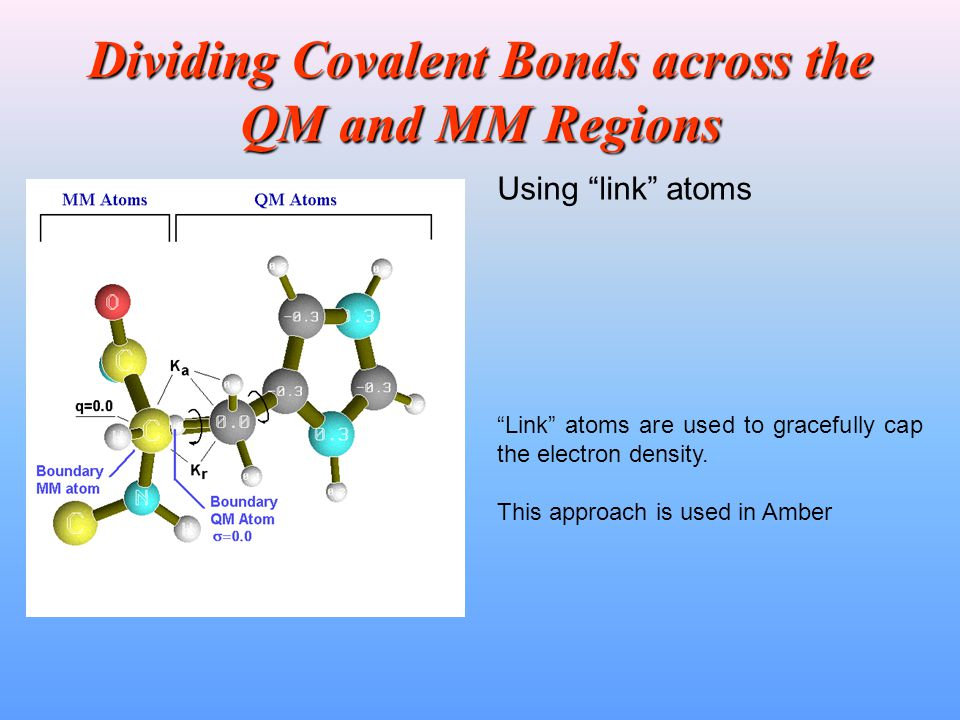 """Dividing Covalent Bonds across the QM and MM Regions """"Link"""" atoms are used to gracefully cap the electron density. This approach is used in Amber Usin"""