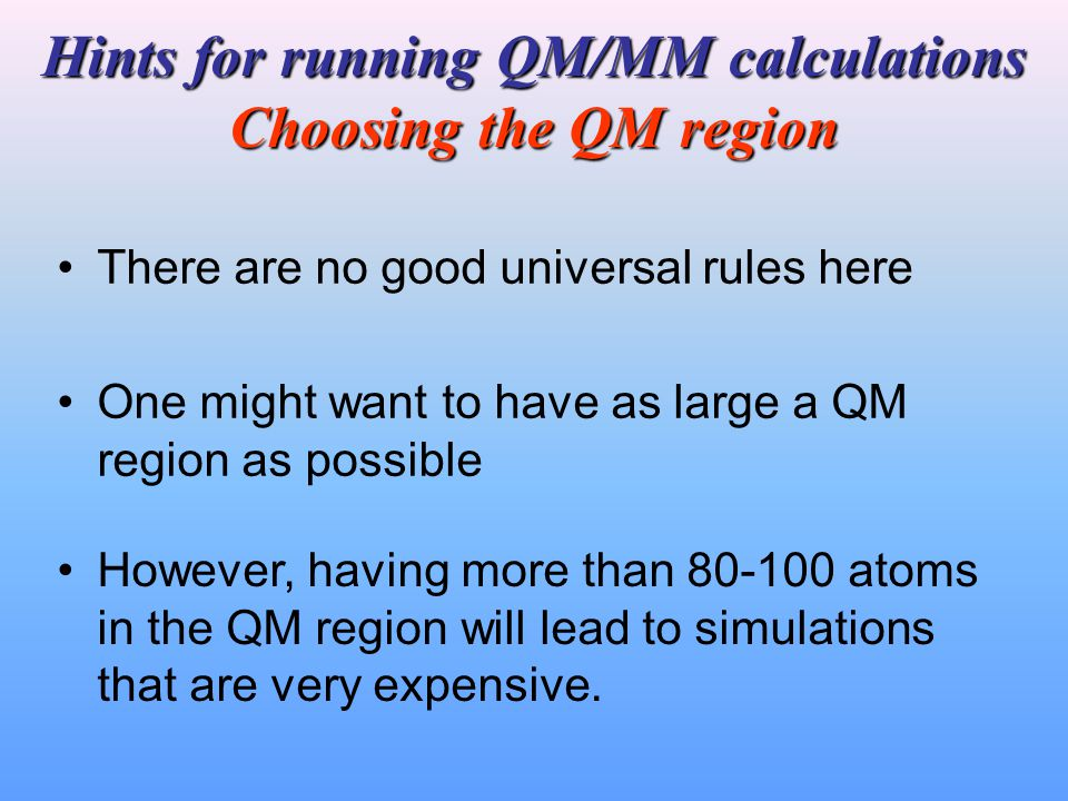 Hints for running QM/MM calculations Choosing the QM region One might want to have as large a QM region as possible There are no good universal rules here However, having more than 80-100 atoms in the QM region will lead to simulations that are very expensive.