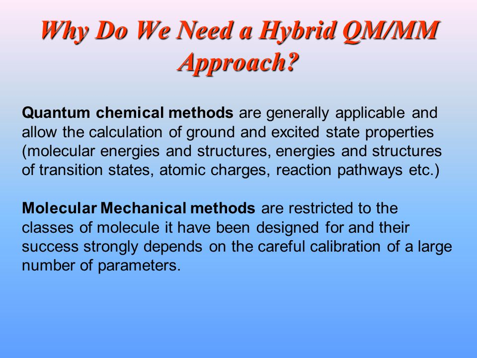 Why Do We Need a Hybrid QM/MM Approach? Quantum chemical methods are generally applicable and allow the calculation of ground and excited state proper