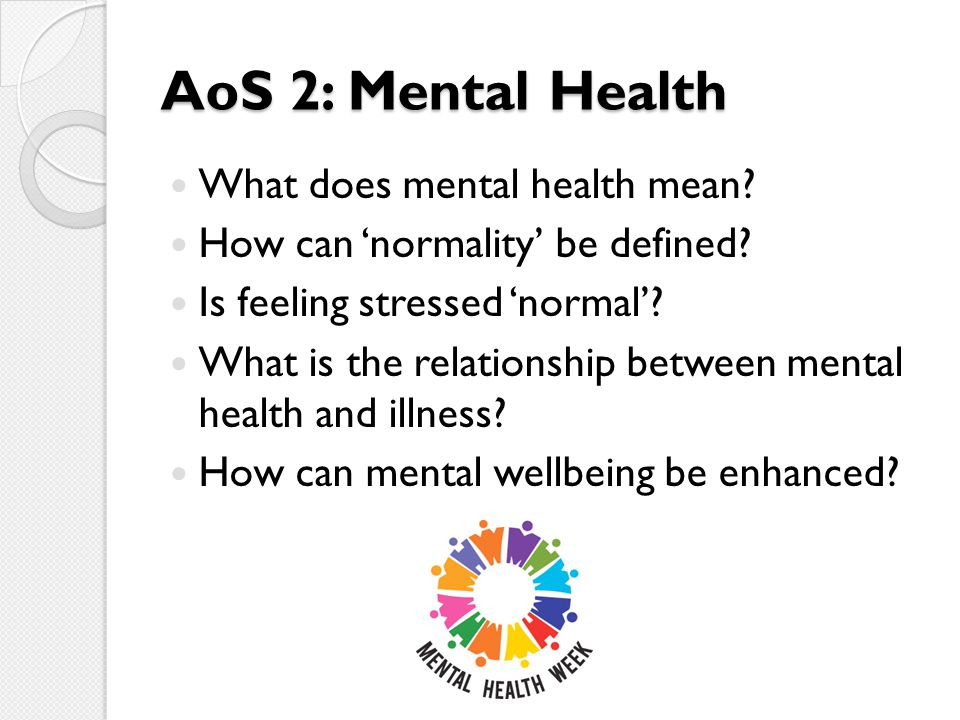 AoS 2: Mental Health What does mental health mean? How can 'normality' be defined? Is feeling stressed 'normal'? What is the relationship between ment