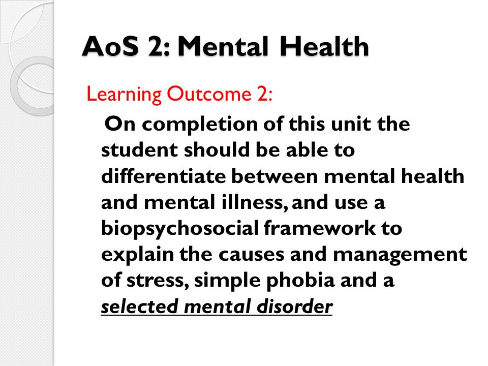 AoS 2: Mental Health Learning Outcome 2: On completion of this unit the student should be able to differentiate between mental health and mental illne