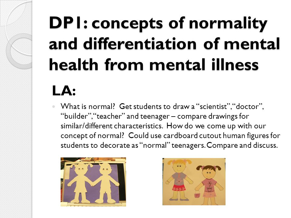 "DP1: concepts of normality and differentiation of mental health from mental illness LA: What is normal? Get students to draw a ""scientist"", ""doctor"","