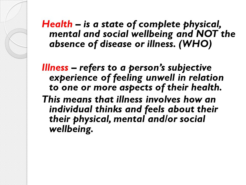 Health – is a state of complete physical, mental and social wellbeing and NOT the absence of disease or illness. (WHO) Illness – refers to a person's