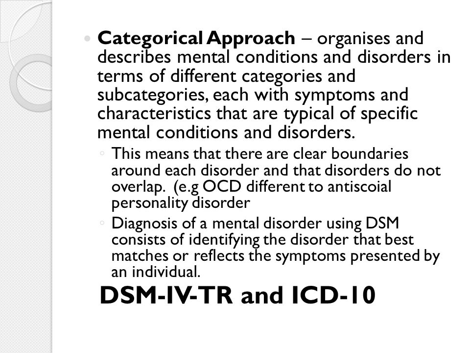 Categorical Approach – organises and describes mental conditions and disorders in terms of different categories and subcategories, each with symptoms
