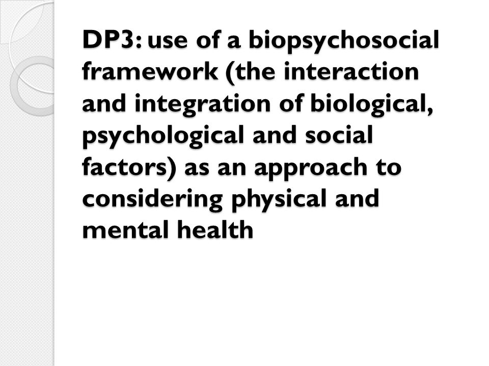 DP3: use of a biopsychosocial framework (the interaction and integration of biological, psychological and social factors) as an approach to considerin