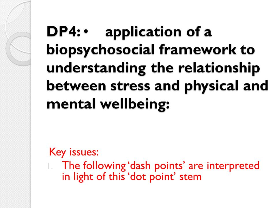 DP4: application of a biopsychosocial framework to understanding the relationship between stress and physical and mental wellbeing: Key issues: 1. The