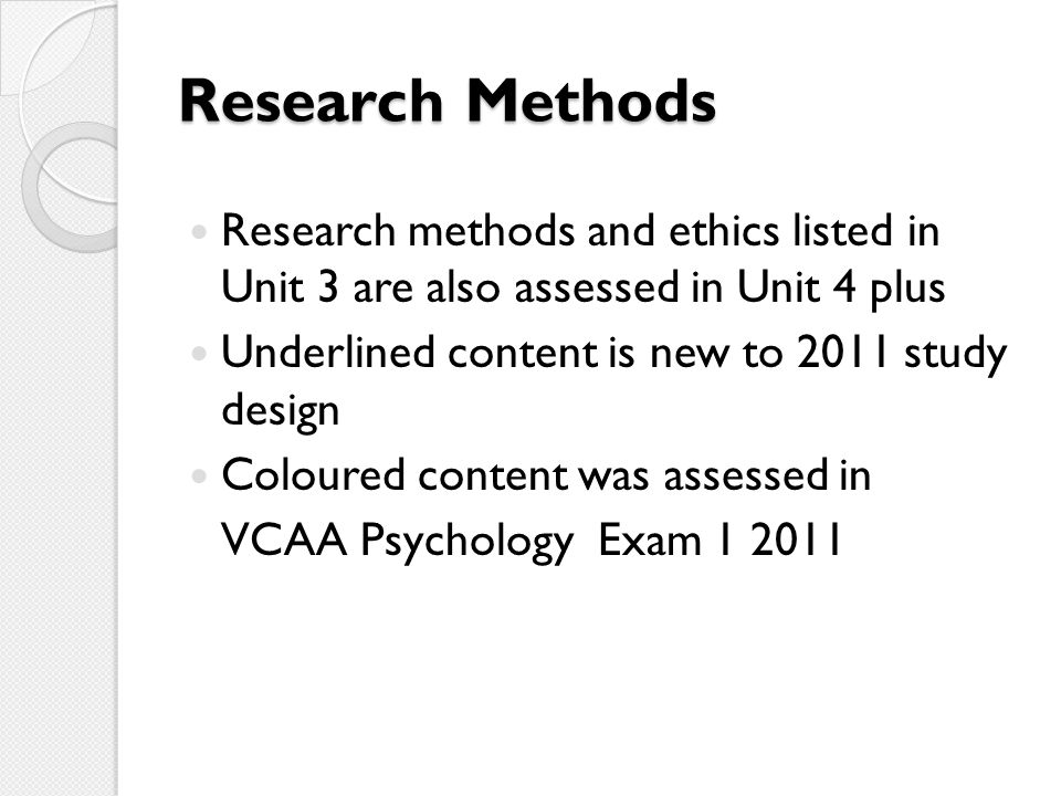 Research Methods Research methods and ethics listed in Unit 3 are also assessed in Unit 4 plus Underlined content is new to 2011 study design Coloured