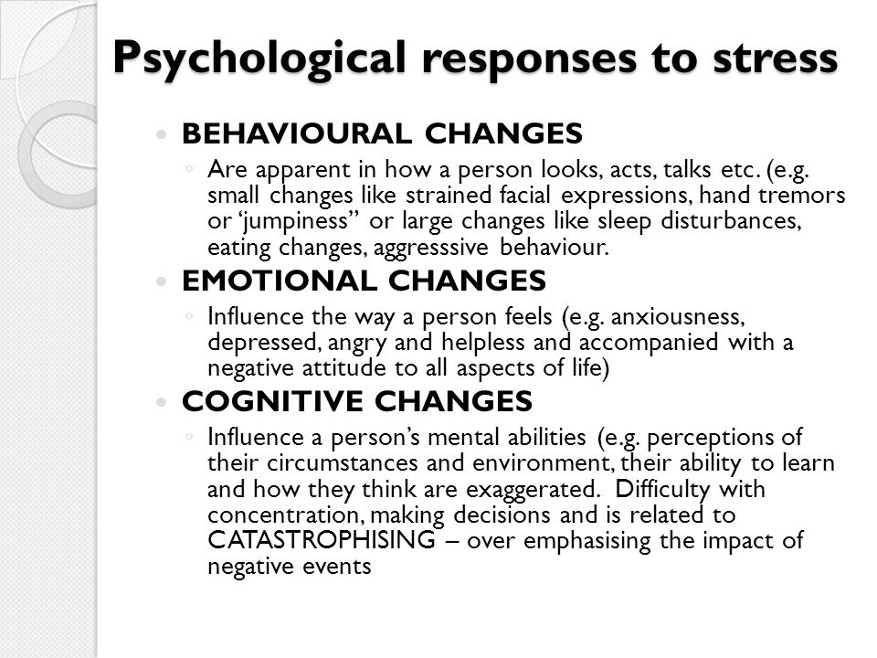 Psychological responses to stress BEHAVIOURAL CHANGES ◦ Are apparent in how a person looks, acts, talks etc. (e.g. small changes like strained facial
