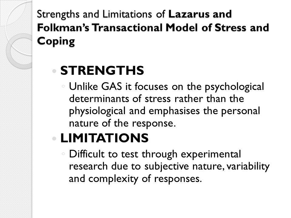 Strengths and Limitations of Lazarus and Folkman's Transactional Model of Stress and Coping STRENGTHS ◦ Unlike GAS it focuses on the psychological det