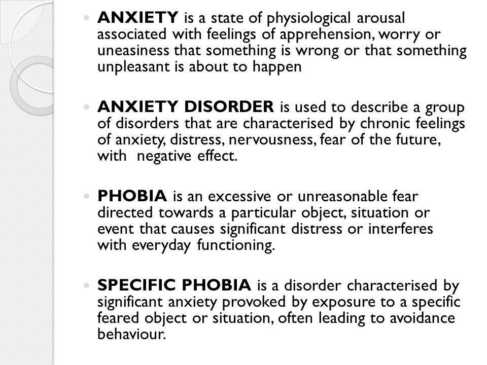 ANXIETY is a state of physiological arousal associated with feelings of apprehension, worry or uneasiness that something is wrong or that something un
