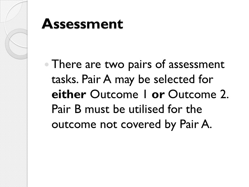 Assessment There are two pairs of assessment tasks. Pair A may be selected for either Outcome 1 or Outcome 2. Pair B must be utilised for the outcome