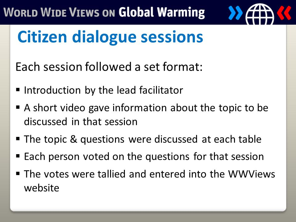 Each session followed a set format:  Introduction by the lead facilitator  A short video gave information about the topic to be discussed in that session  The topic & questions were discussed at each table  Each person voted on the questions for that session  The votes were tallied and entered into the WWViews website Citizen dialogue sessions