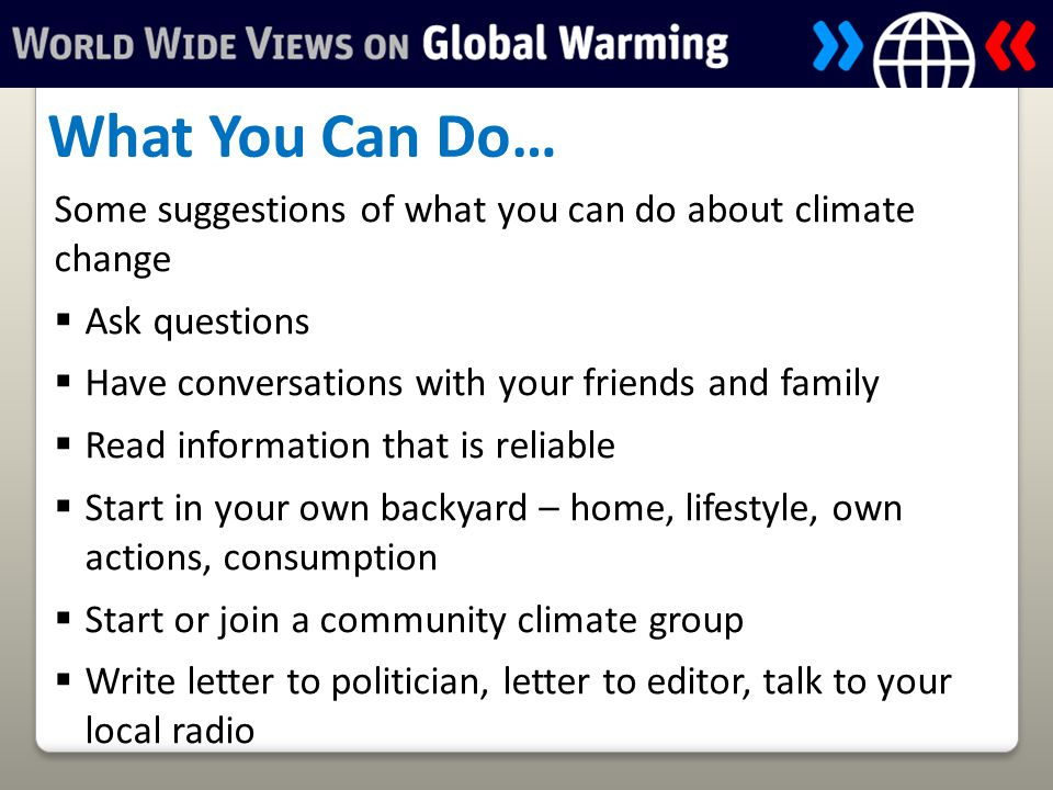 Some suggestions of what you can do about climate change  Ask questions  Have conversations with your friends and family  Read information that is reliable  Start in your own backyard – home, lifestyle, own actions, consumption  Start or join a community climate group  Write letter to politician, letter to editor, talk to your local radio What You Can Do…