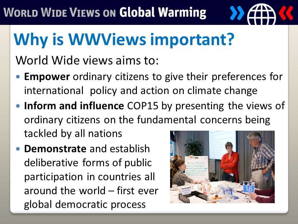 World Wide views aims to: Empower ordinary citizens to give their preferences for international policy and action on climate change Inform and influence COP15 by presenting the views of ordinary citizens on the fundamental concerns being tackled by all nations Demonstrate and establish deliberative forms of public participation in countries all around the world – first ever global democratic process Why is WWViews important