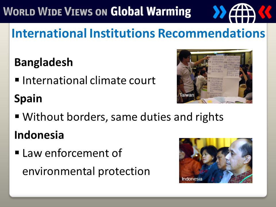 Bangladesh  International climate court Spain  Without borders, same duties and rights Indonesia  Law enforcement of environmental protection International Institutions Recommendations Indonesia Taiwan
