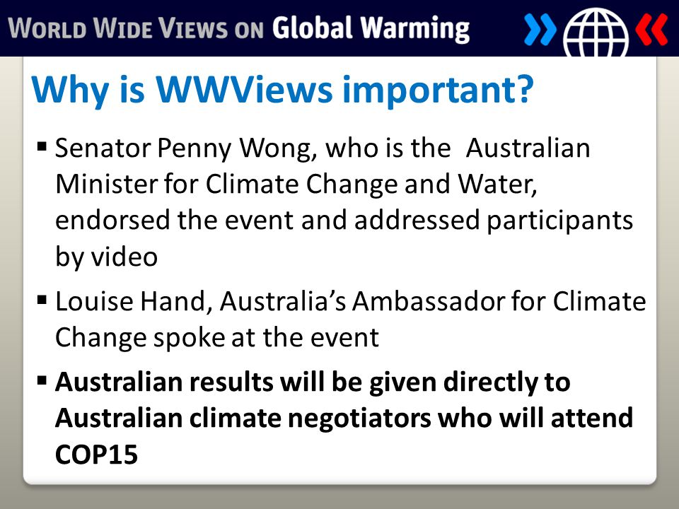  Senator Penny Wong, who is the Australian Minister for Climate Change and Water, endorsed the event and addressed participants by video  Louise Hand, Australia's Ambassador for Climate Change spoke at the event  Australian results will be given directly to Australian climate negotiators who will attend COP15 Why is WWViews important