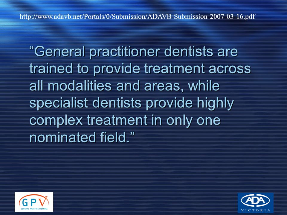 http://www.adavb.net/Portals/0/Submission/ADAVB-Submission-2007-03-16.pdf General practitioner dentists are trained to provide treatment across all modalities and areas, while specialist dentists provide highly complex treatment in only one nominated field.
