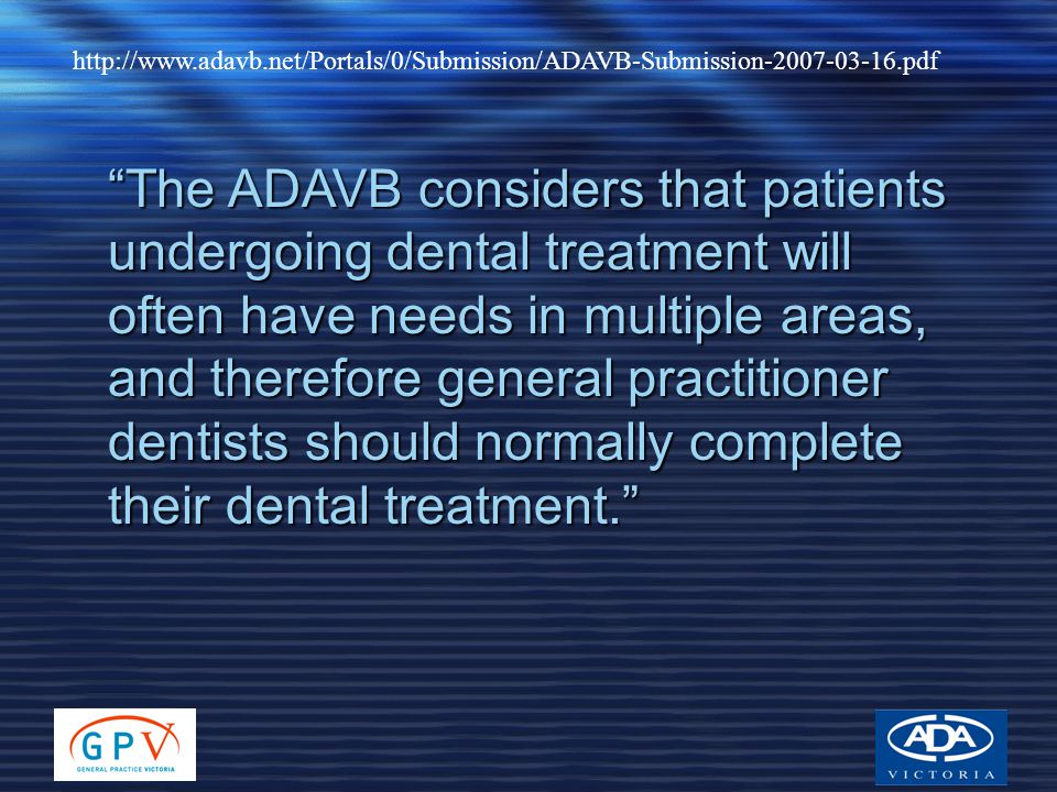 http://www.adavb.net/Portals/0/Submission/ADAVB-Submission-2007-03-16.pdf The ADAVB considers that patients undergoing dental treatment will often have needs in multiple areas, and therefore general practitioner dentists should normally complete their dental treatment.