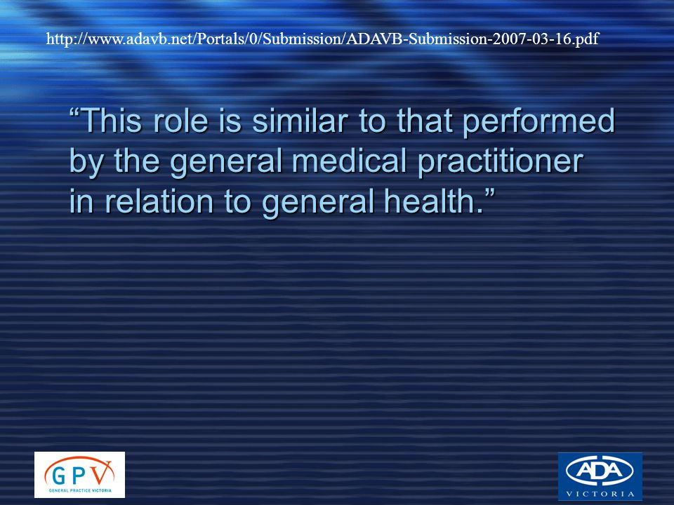 """http://www.adavb.net/Portals/0/Submission/ADAVB-Submission-2007-03-16.pdf """"This role is similar to that performed by the general medical practitioner"""