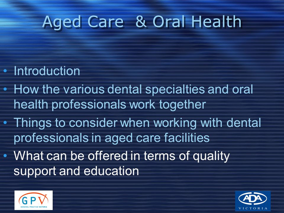 Aged Care & Oral Health Introduction How the various dental specialties and oral health professionals work together Things to consider when working with dental professionals in aged care facilities What can be offered in terms of quality support and education