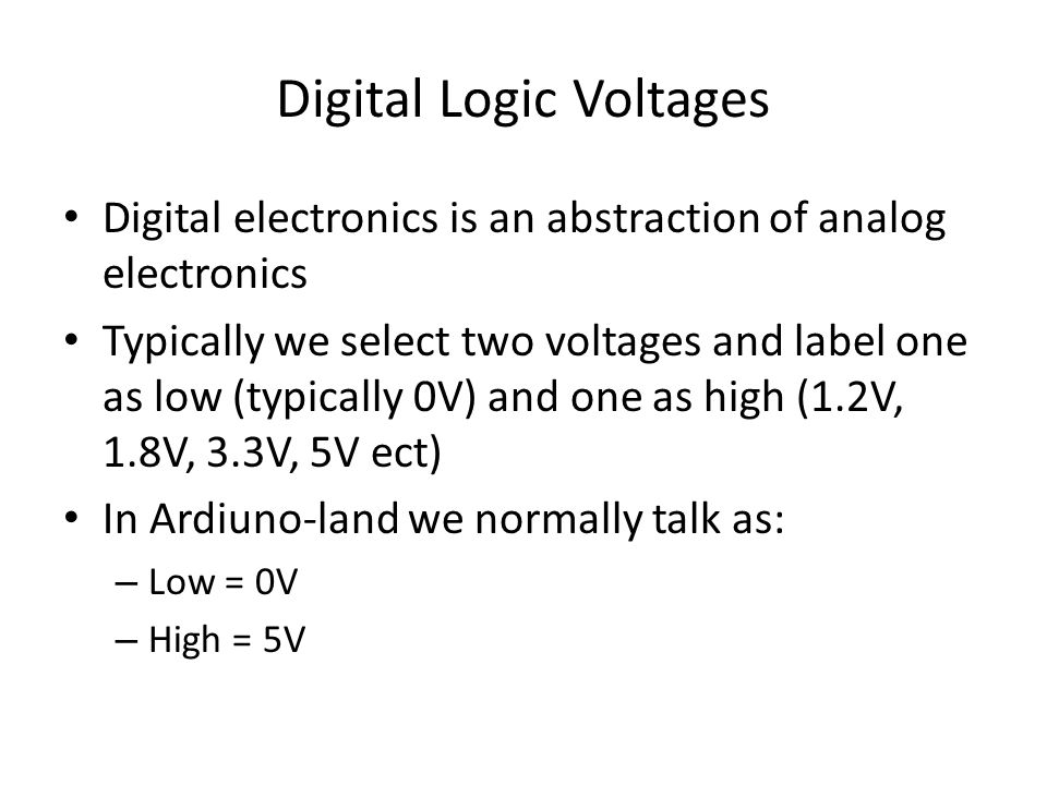 Digital Logic Voltages Digital electronics is an abstraction of analog electronics Typically we select two voltages and label one as low (typically 0V) and one as high (1.2V, 1.8V, 3.3V, 5V ect) In Ardiuno-land we normally talk as: – Low = 0V – High = 5V