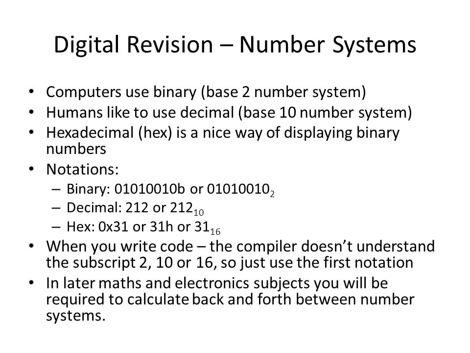 Digital Revision – Number Systems Computers use binary (base 2 number system) Humans like to use decimal (base 10 number system) Hexadecimal (hex) is a nice way of displaying binary numbers Notations: – Binary: 01010010b or 01010010 2 – Decimal: 212 or 212 10 – Hex: 0x31 or 31h or 31 16 When you write code – the compiler doesn't understand the subscript 2, 10 or 16, so just use the first notation In later maths and electronics subjects you will be required to calculate back and forth between number systems.