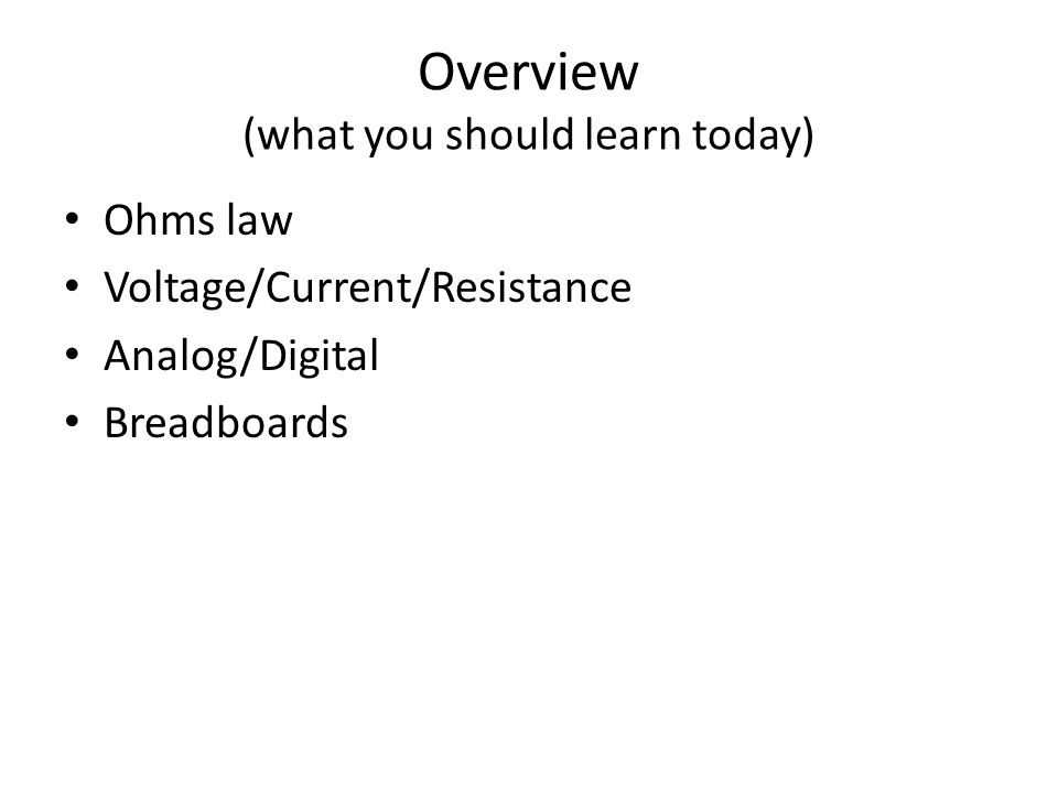 Overview (what you should learn today) Ohms law Voltage/Current/Resistance Analog/Digital Breadboards