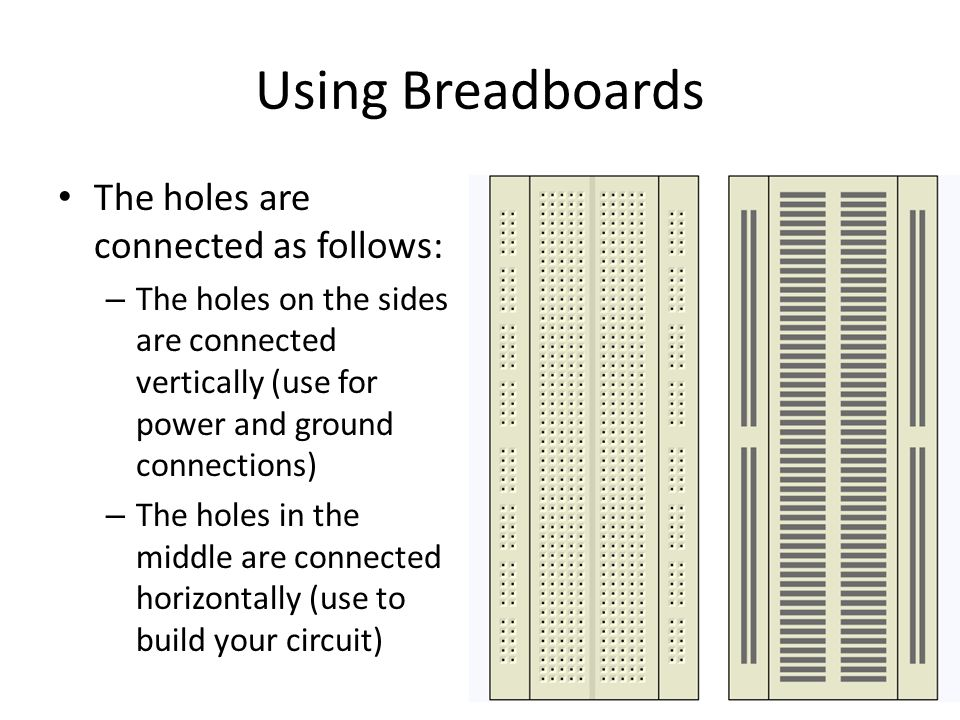 Using Breadboards The holes are connected as follows: – The holes on the sides are connected vertically (use for power and ground connections) – The holes in the middle are connected horizontally (use to build your circuit)