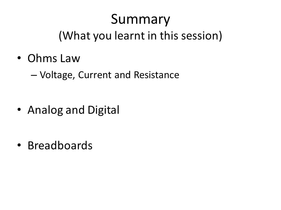 Summary (What you learnt in this session) Ohms Law – Voltage, Current and Resistance Analog and Digital Breadboards
