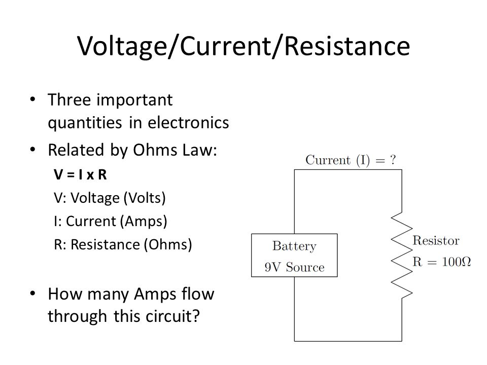 Voltage/Current/Resistance Three important quantities in electronics Related by Ohms Law: V = I x R V: Voltage (Volts) I: Current (Amps) R: Resistance (Ohms) How many Amps flow through this circuit